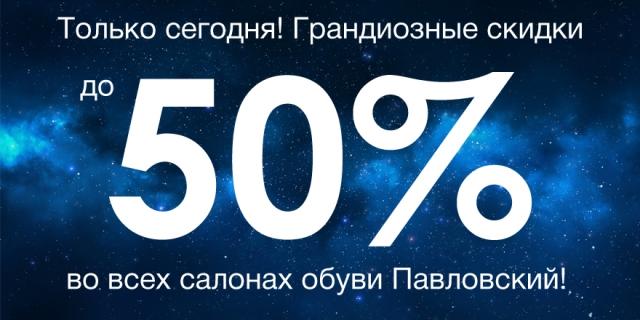 Скидки до 50% во всех салонах Павловский